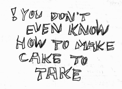 Handwritten words that say You Don't Even Know How To Make Cake To Take