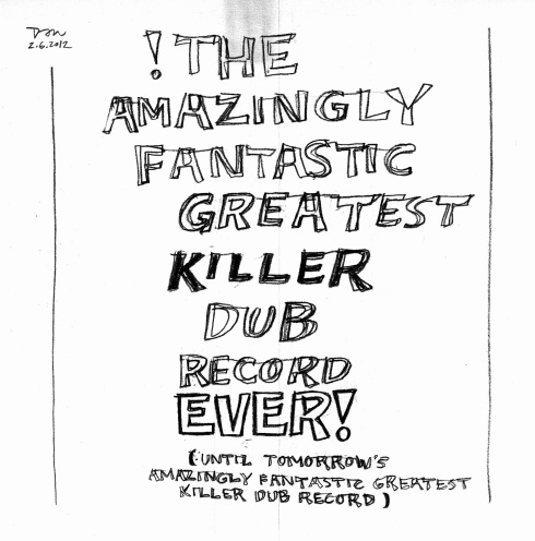 Handwritten words that say The Amazingly Fantastic Greatest Killer Dub Record Ever!