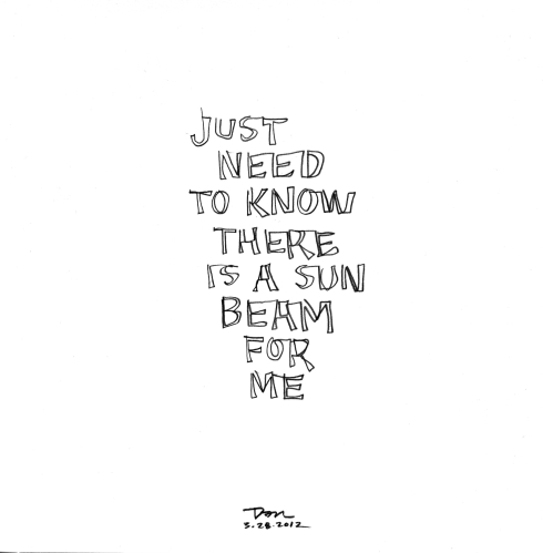 Handwritten words that say Just Need To Know There Is A Sun Beam For Me